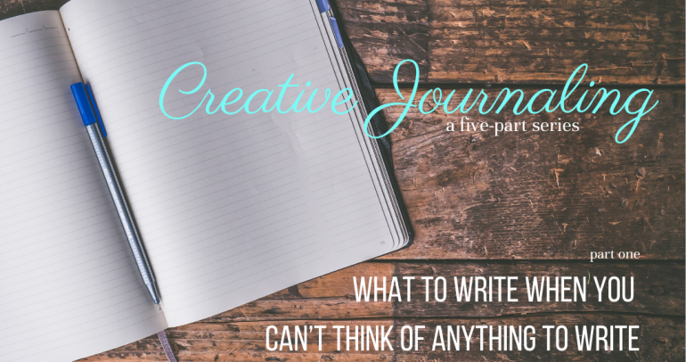 Creative Journaling, Part One: What to Write When You Can't Think of Anything to Write